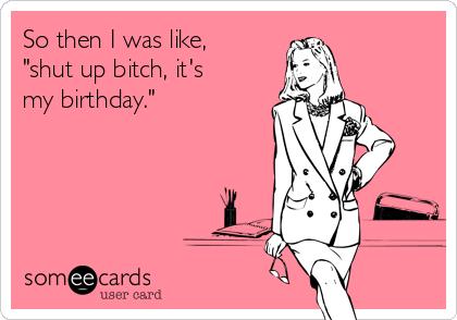 so-then-i-was-like-shut-up-bitch-its-my-birthday-91df1